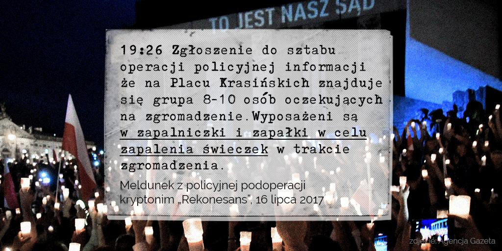 """Tekst na grafice: 19:26 Zgłoszenie do sztabu operacji policyjnej informacji że na Placu Krasińskich znajduje się grupa 8-10 osób oczekujących na zgromadzenie. Wyposażeni są w zapalniczki i zapałki w celu zapalenia świeczek w trakcie zgromadzenia. Meldunek z policyjnej podoperacji kryptonim """"Rekonesans"""",16 lipca 2017"""