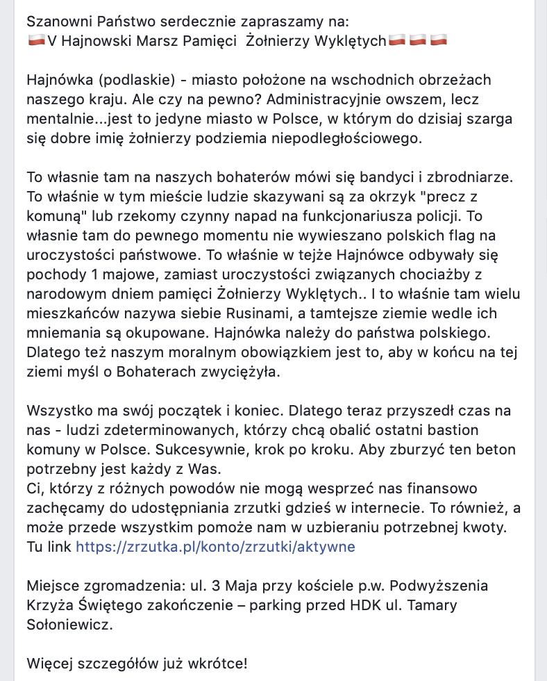 """Treść zaproszenia: Szanowni Państwo serdecznie zapraszamy na: 🇵🇱V Hajnowski Marsz Pamięci Żołnierzy Wyklętych🇵🇱🇵🇱🇵🇱 Hajnówka (podlaskie) - miasto położone na wschodnich obrzeżach naszego kraju. Ale czy na pewno? Administracyjnie owszem, lecz mentalnie...jest to jedyne miasto w Polsce, w którym do dzisiaj szarga się dobre imię żołnierzy podziemia niepodległościowego. To własnie tam na naszych bohaterów mówi się bandyci i zbrodniarze. To właśnie w tym mieście ludzie skazywani są za okrzyk """"precz z komuną"""" lub rzekomy czynny napad na funkcjonariusza policji. To własnie tam do pewnego momentu nie wywieszano polskich flag na uroczystości państwowe. To właśnie w tejże Hajnówce odbywały się pochody 1 majowe, zamiast uroczystości związanych chociażby z narodowym dniem pamięci Żołnierzy Wyklętych.. I to właśnie tam wielu mieszkańców nazywa siebie Rusinami, a tamtejsze ziemie wedle ich mniemania są okupowane. Hajnówka należy do państwa polskiego. Dlatego też naszym moralnym obowiązkiem jest to, aby w końcu na tej ziemi myśl o Bohaterach zwyciężyła. Wszystko ma swój początek i koniec. Dlatego teraz przyszedł czas na nas - ludzi zdeterminowanych, którzy chcą obalić ostatni bastion komuny w Polsce. Sukcesywnie, krok po kroku. Aby zburzyć ten beton potrzebny jest każdy z Was. Ci, którzy z różnych powodów nie mogą wesprzeć nas finansowo zachęcamy do udostępniania zrzutki gdzieś w internecie. To również, a może przede wszystkim pomoże nam w uzbieraniu potrzebnej kwoty. Tu link https://zrzutka.pl/konto/zrzutki/aktywne Miejsce zgromadzenia: ul. 3 Maja przy kościele p.w. Podwyższenia Krzyża Świętego zakończenie – parking przed HDK ul. Tamary Sołoniewicz. Więcej szczegółów już wkrótce!"""